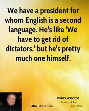 Robin Williams - We have a president for whom English is a second language. He's like 'We have to get rid of dictators,' but he's pretty much one himself.