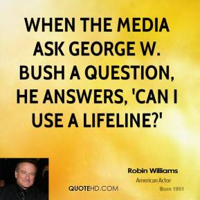 Robin Williams - When the media ask George W. Bush a question, he answers, 'Can I use a lifeline?'