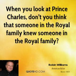 When you look at Prince Charles, don't you think that someone in the Royal family knew someone in the Royal family?