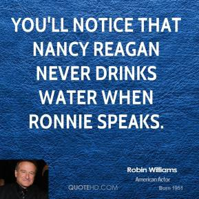 Robin Williams - You'll notice that Nancy Reagan never drinks water when Ronnie speaks.
