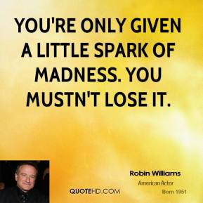 Robin Williams - You're only given a little spark of madness. You mustn't lose it.