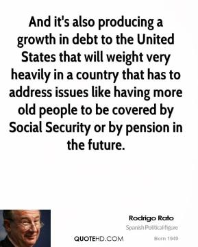 And it's also producing a growth in debt to the United States that will weight very heavily in a country that has to address issues like having more old people to be covered by Social Security or by pension in the future.