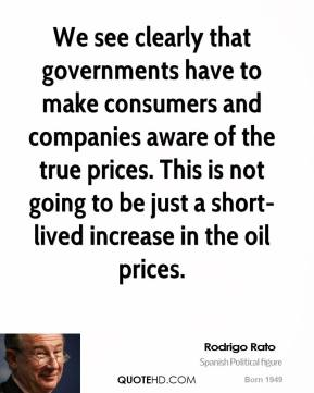 We see clearly that governments have to make consumers and companies aware of the true prices. This is not going to be just a short-lived increase in the oil prices.