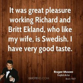 Roger Moore  - It was great pleasure working Richard and Britt Ekland, who like my wife, is Swedish. I have very good taste.