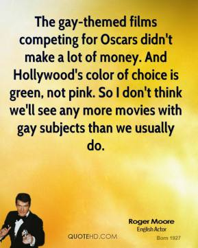 Roger Moore  - The gay-themed films competing for Oscars didn't make a lot of money. And Hollywood's color of choice is green, not pink. So I don't think we'll see any more movies with gay subjects than we usually do.