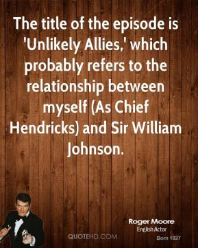 Roger Moore  - The title of the episode is 'Unlikely Allies,' which probably refers to the relationship between myself (As Chief Hendricks) and Sir William Johnson.
