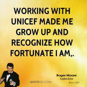 Roger Moore  - Working with UNICEF made me grow up and recognize how fortunate I am.