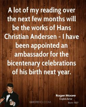 A lot of my reading over the next few months will be the works of Hans Christian Andersen - I have been appointed an ambassador for the bicentenary celebrations of his birth next year.