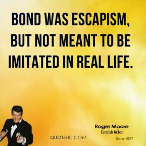 Bond was escapism, but not meant to be imitated in real life.