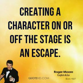 Creating a character on or off the stage is an escape.