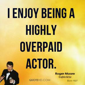I enjoy being a highly overpaid actor.