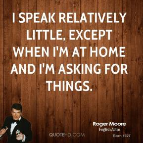 I speak relatively little, except when I'm at home and I'm asking for things.