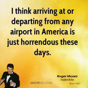 I think arriving at or departing from any airport in America is just horrendous these days.