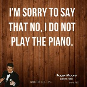 I'm sorry to say that no, I do not play the piano.