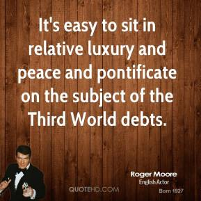 Roger Moore - It's easy to sit in relative luxury and peace and pontificate on the subject of the Third World debts.