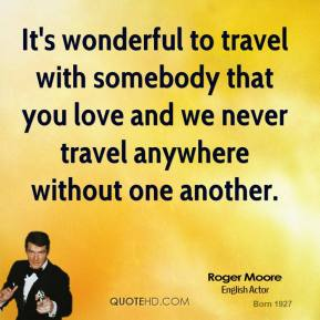 It's wonderful to travel with somebody that you love and we never travel anywhere without one another.