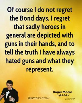 Of course I do not regret the Bond days, I regret that sadly heroes in general are depicted with guns in their hands, and to tell the truth I have always hated guns and what they represent.