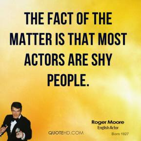 Roger Moore - The fact of the matter is that most actors are shy people.