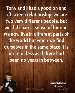 Roger Moore - Tony and I had a good on and off screen relationship, we are two very different people, but we did share a sense of humor, we now live in different parts of the world but when we find ourselves in the same place it is more or less as if there had been no years in between.