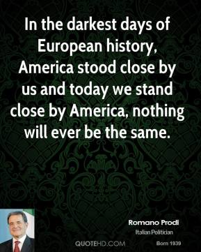 Romano Prodi  - In the darkest days of European history, America stood close by us and today we stand close by America, nothing will ever be the same.