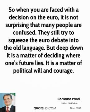 So when you are faced with a decision on the euro, it is not surprising that many people are confused. They still try to squeeze the euro debate into the old language. But deep down it is a matter of deciding where one's future lies. It is a matter of political will and courage.