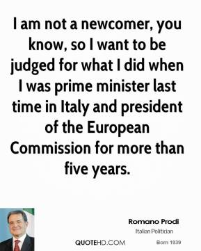Romano Prodi - I am not a newcomer, you know, so I want to be judged for what I did when I was prime minister last time in Italy and president of the European Commission for more than five years.