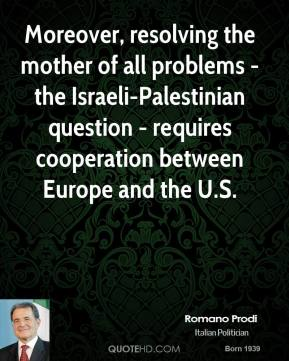 Moreover, resolving the mother of all problems - the Israeli-Palestinian question - requires cooperation between Europe and the U.S.