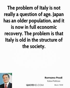 Romano Prodi - The problem of Italy is not really a question of age. Japan has an older population, and it is now in full economic recovery. The problem is that Italy is old in the structure of the society.