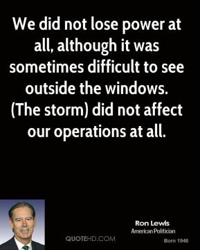 Ron Lewis  - We did not lose power at all, although it was sometimes difficult to see outside the windows. (The storm) did not affect our operations at all.