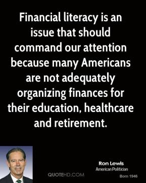Ron Lewis - Financial literacy is an issue that should command our attention because many Americans are not adequately organizing finances for their education, healthcare and retirement.