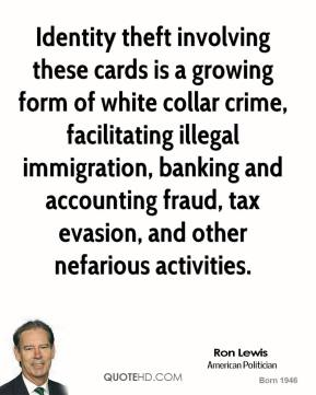 Ron Lewis - Identity theft involving these cards is a growing form of white collar crime, facilitating illegal immigration, banking and accounting fraud, tax evasion, and other nefarious activities.