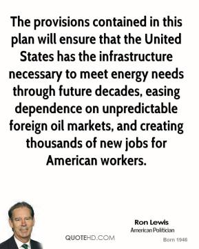 Ron Lewis - The provisions contained in this plan will ensure that the United States has the infrastructure necessary to meet energy needs through future decades, easing dependence on unpredictable foreign oil markets, and creating thousands of new jobs for American workers.