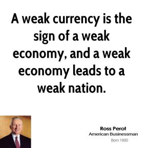 Ross Perot - A weak currency is the sign of a weak economy, and a weak economy leads to a weak nation.