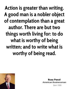 Ross Perot - Action is greater than writing. A good man is a nobler object of contemplation than a great author. There are but two things worth living for: to do what is worthy of being written; and to write what is worthy of being read.