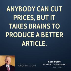 Ross Perot - Anybody can cut prices, but it takes brains to produce a better article.