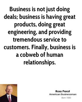 Ross Perot - Business is not just doing deals; business is having great products, doing great engineering, and providing tremendous service to customers. Finally, business is a cobweb of human relationships.