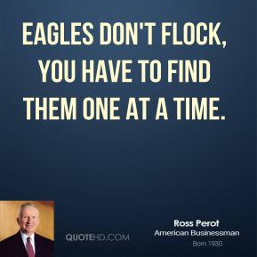Eagles don't flock, you have to find them one at a time.