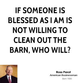 If someone is blessed as I am is not willing to clean out the barn, who will?