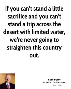 If you can't stand a little sacrifice and you can't stand a trip across the desert with limited water, we're never going to straighten this country out.
