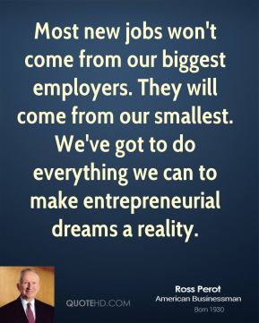 Ross Perot - Most new jobs won't come from our biggest employers. They will come from our smallest. We've got to do everything we can to make entrepreneurial dreams a reality.
