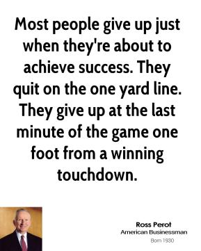 Ross Perot - Most people give up just when they're about to achieve success. They quit on the one yard line. They give up at the last minute of the game one foot from a winning touchdown.