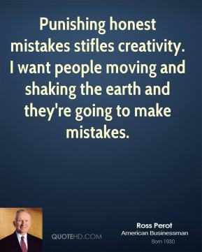 Ross Perot - Punishing honest mistakes stifles creativity. I want people moving and shaking the earth and they're going to make mistakes.