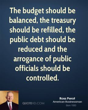 Ross Perot - The budget should be balanced, the treasury should be refilled, the public debt should be reduced and the arrogance of public officials should be controlled.