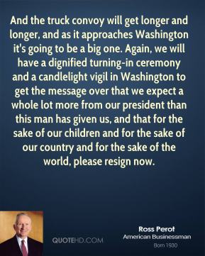 Ross Perot  - And the truck convoy will get longer and longer, and as it approaches Washington it's going to be a big one. Again, we will have a dignified turning-in ceremony and a candlelight vigil in Washington to get the message over that we expect a whole lot more from our president than this man has given us, and that for the sake of our children and for the sake of our country and for the sake of the world, please resign now.
