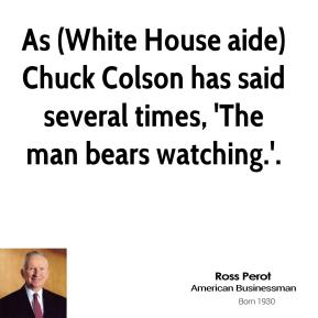 Ross Perot  - As (White House aide) Chuck Colson has said several times, 'The man bears watching.'.