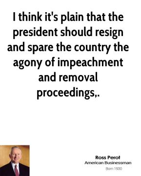 I think it's plain that the president should resign and spare the country the agony of impeachment and removal proceedings.