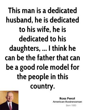 Ross Perot  - This man is a dedicated husband, he is dedicated to his wife, he is dedicated to his daughters, ... I think he can be the father that can be a good role model for the people in this country.