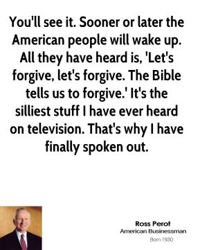 Ross Perot  - You'll see it. Sooner or later the American people will wake up. All they have heard is, 'Let's forgive, let's forgive. The Bible tells us to forgive.' It's the silliest stuff I have ever heard on television. That's why I have finally spoken out.