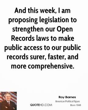 Roy Barnes - And this week, I am proposing legislation to strengthen our Open Records laws to make public access to our public records surer, faster, and more comprehensive.