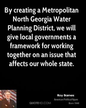 Roy Barnes - By creating a Metropolitan North Georgia Water Planning District, we will give local governments a framework for working together on an issue that affects our whole state.
